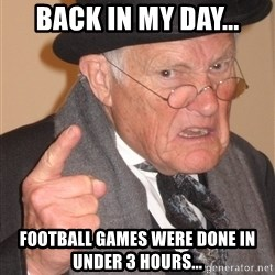 Angry Old Man - Back in my day... Football games were done in under 3 hours...