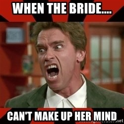 Arnold Schwarzenegger 1 - When the bride.... Can't make up her mind