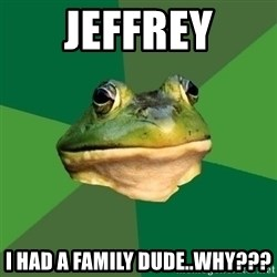 Foul Bachelor Frog - Jeffrey I had a family dude..why???