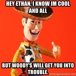 Perv Woody - Hey ethan, i knoW im cool and all But woody's will get you into trouble.
