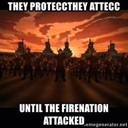 until the fire nation attacked. - They proteccthey attecc until the firenation attacked