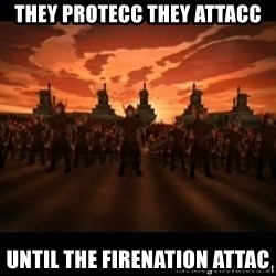 until the fire nation attacked. - They protecc they attacc Until the firenation attac