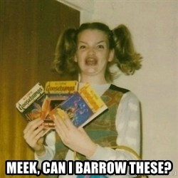 oh mer gerd - meek, can i barrow these?