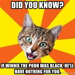 Bad Advice Cat - Did you know? If Winnie the Pooh was black, he'll have nothing for you.