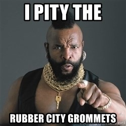 Mr T Fool - I pity the Rubber city grommets