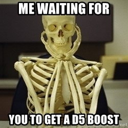 Skeleton waiting - Me waiting for you to get a d5 boost