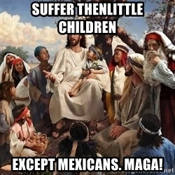 storytime jesus - Suffer thenlittle children Except mexicans. Maga!