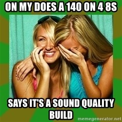 Laughing Girls  - On my does a 140 on 4 8s Says it's a sound quality build