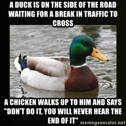 """good advice duck - A duck is on the side of the road waiting for a break in traffic to cross A chicken walks up to him and says """"Don't DO it, you will never hear the end of it"""""""