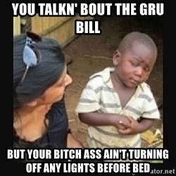 African little boy - you talkn' bout the gru bill but your bitch ass ain't turning off any lights before bed