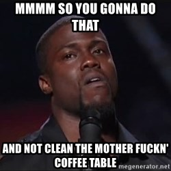 Kevin Hart Face - mmmm so you gonna do that   and not clean the mother fuckn' coffee table