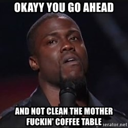 Kevin Hart Face - okayy you go ahead and not clean the mother fuckin' coffee table