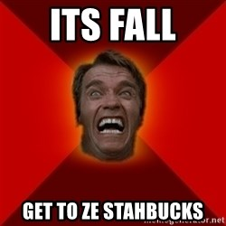 Angry Arnold - Its fall Get to ze staHbucks