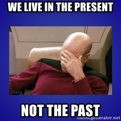 Picard facepalm  - we live in the present not the past
