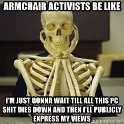 Skeleton waiting - Armchair activists be like I'm Just gonna wait till all this PC shit dies down and then i'll PUBLICLY express my views