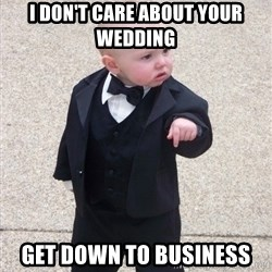 Godfather Baby - I don't care about your wedding get down to business