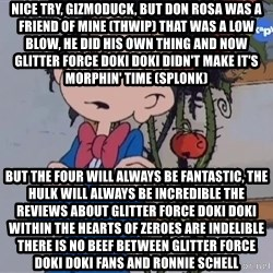 Fantasio thinks Spirou has the magic touch - Nice try, Gizmoduck, but Don Rosa was a friend of mine (THWIP) That was a low blow, he did his own Thing And now Glitter Force Doki Doki didn't make it's morphin' time (SPLONK) But the Four will always be Fantastic, the Hulk will always be Incredible The reviews about Glitter Force Doki Doki within the hearts of zeroes are indelible There is no beef between Glitter Force Doki Doki fans and Ronnie Schell