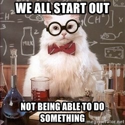 Science Cat - We ALL start out Not being able to do something