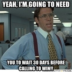 Yeah If You Could Just - Yeah, I'm going to need  You TO Wait 30 Days before calling to win!!
