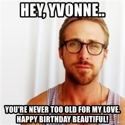 Ryan Gosling Hey  - Hey, Yvonne.. You're never too old for my love. Happy birthday beautiful!