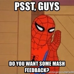 Psst spiderman - PSST, guys do you want some mash feedback?