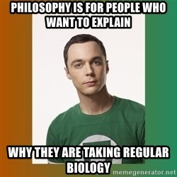 sheldon cooper  - Philosophy is for people who want to explain why they are taking regular biology