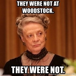 Dowager Countess of Grantham - They were not at woodstock. They were not.