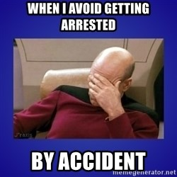 Picard facepalm  - When i avoid GETTING ARRESTED BY ACCIDENT