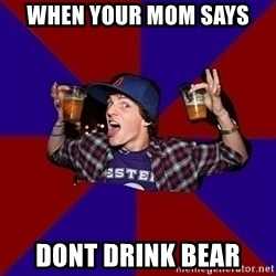 Sunny Student - WHen your mom says DONt drink bear