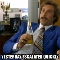 That escalated quickly-Ron Burgundy - yesterday escalated quickly