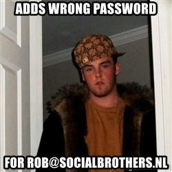 Scumbag Steve - adds wrong password for rob@socialbrothers.nl
