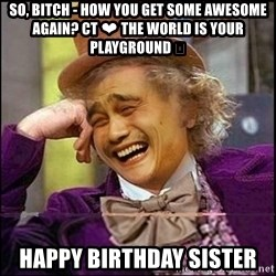 yaowonkaxd - So, Bitch - how you get some awesome again? CT ❤ The world is your playground 😉 Happy Birthday sister