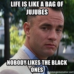 forrest gump - Life is like a bag of JUjubes Nobody likes the black ones