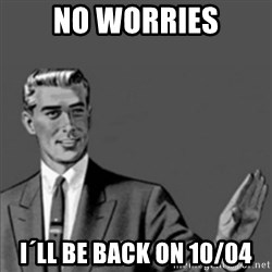 Correction Guy - No worries i´ll be back on 10/04