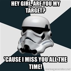 stormtrooper - Hey girl, are you my target? 'cause I miss you all the time!