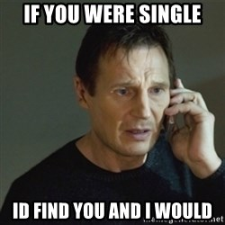 taken meme - If you Were sIngle Id find you and i would