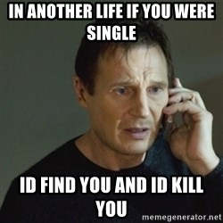 taken meme - In another life if you were single Id find you and id kill you