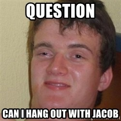really high guy - Question Can I hang out with Jacob