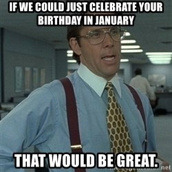 Office Space Boss - If we could just celebrate your birthday in january That would be great.