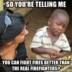 Skeptical african kid  - So you're telliNg me You Can fight fires better than the real firefighters?