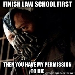 Bane Permission to Die - FINISH LAW SCHOOL FIRST THEN YOU HAVE MY PERMISSION TO DIE