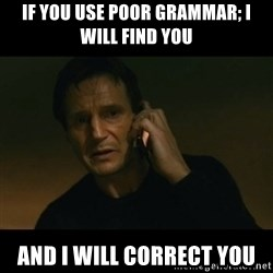 liam neeson taken - IF YOU USE POOR GRAMMAR; I WILL FIND YOU AND I WILL CORRECT YOU