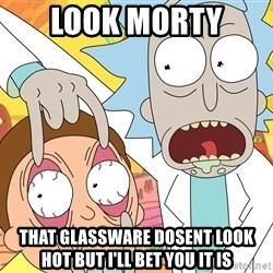 Grandpa Rick - look morty  That glassware dosent look hot but i'll bet you it is