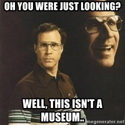 will ferrell - oh you were just looking? well, this isn't a museum..