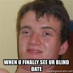 really high guy - when u finally see ur blind date