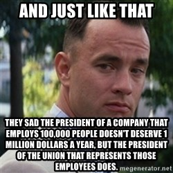 forrest gump - And just like that They sad the president of a company that employs 100,000 people doesn't deserve 1 million dollars a year, but the president of the union that represents those employees does.