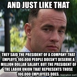 forrest gump - And just like that  they said the president of a company that employs 100,000 people doesn't deserve a million dollar salary, but the president of the labor union that represents those 100,000 employees does.