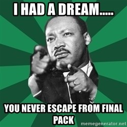 Martin Luther King jr.  - I had a dream..... You never escape from final pack