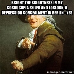 Ducreux - Bright the brightness in my cornucopia exiled and forlorn, a depression concealment in Berlin - yes