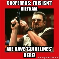 Angry Walter With Gun - CooperRiis:  This isn't Vietnam, we have 'guidelines' here!